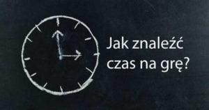 Jak znaleźć czas na grę?